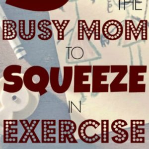 5 Tips for the Busy Mom to Squeeze in Exercise #fitness #workout #heandsheeatclean