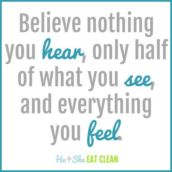 Believe nothing you hear, only half of what you see, and everything you feel.