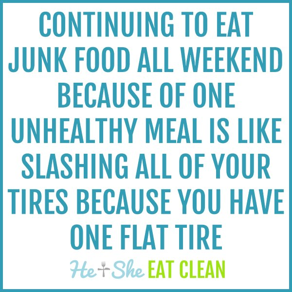 text reads Continuing to eat junk food all weekend because of one unhealthy meal is like slashing all of your tires because you have one flat tire