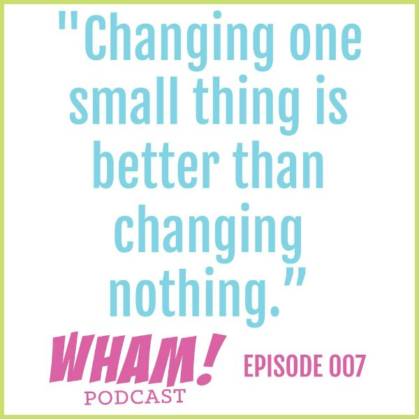 text reads Changing one small thing is better than changing nothing. WHAM Podcast