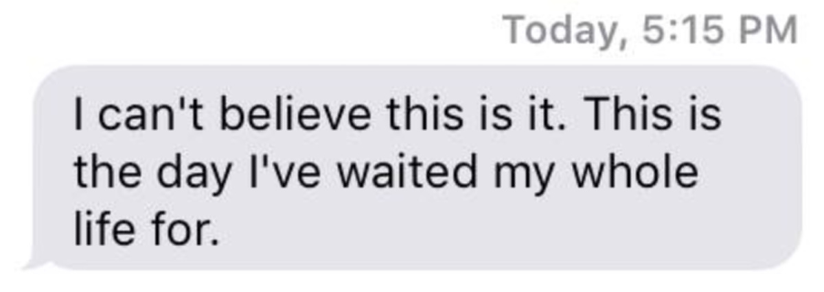 text message bubble that reads I can't believe this is it. This is the day I've waited my whole life for.