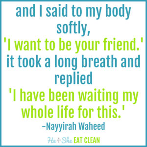"""text reads """"and I said to my body. softly. 'I want to be your friend.' it took a long breath. and replied 'I have been waiting my whole life for this."""" -Nayyirah Waheed"""