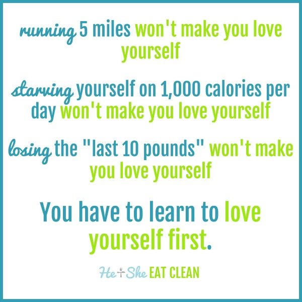 "text reads running 5 miles won't make you love yourself. starving yourself on 1,000 calories won't make you love yourself. losing the ""last 10 pounds"" won't make you love yourself. you have to learn to love yourself first."