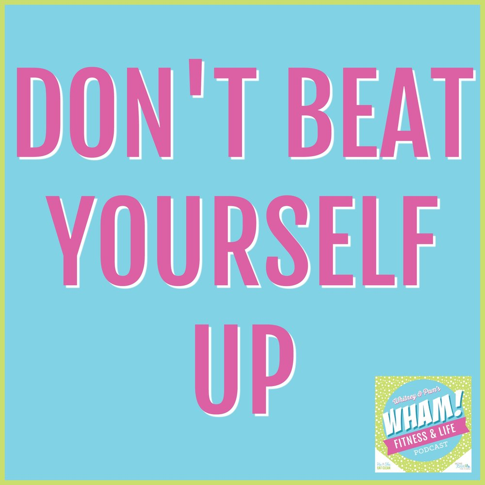 Don't Beat Yourself Up - WHAM Podcast #013