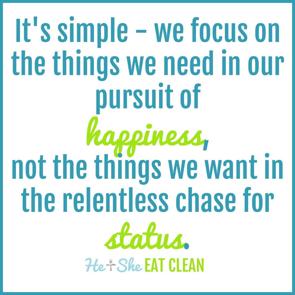It's simple - we focus on the things we need in our pursuit of happiness, not the things we want in the relentless chase for status.