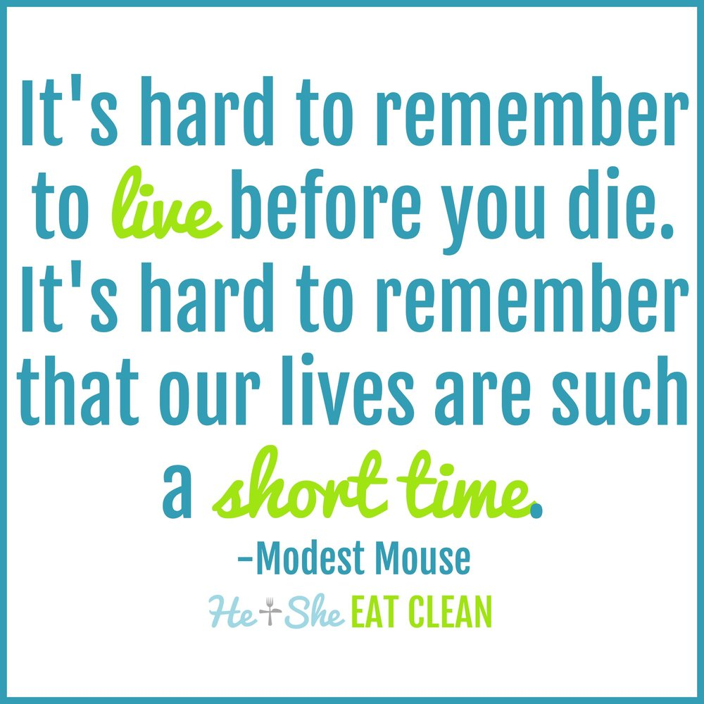 It's hard to remember to live before you die. It's hard to remember that our lives are such a short time. -Modest Mouse