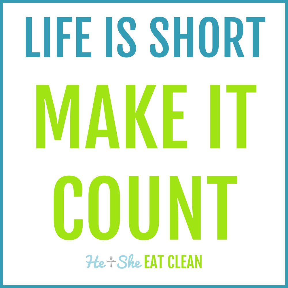 Life is short make it count.