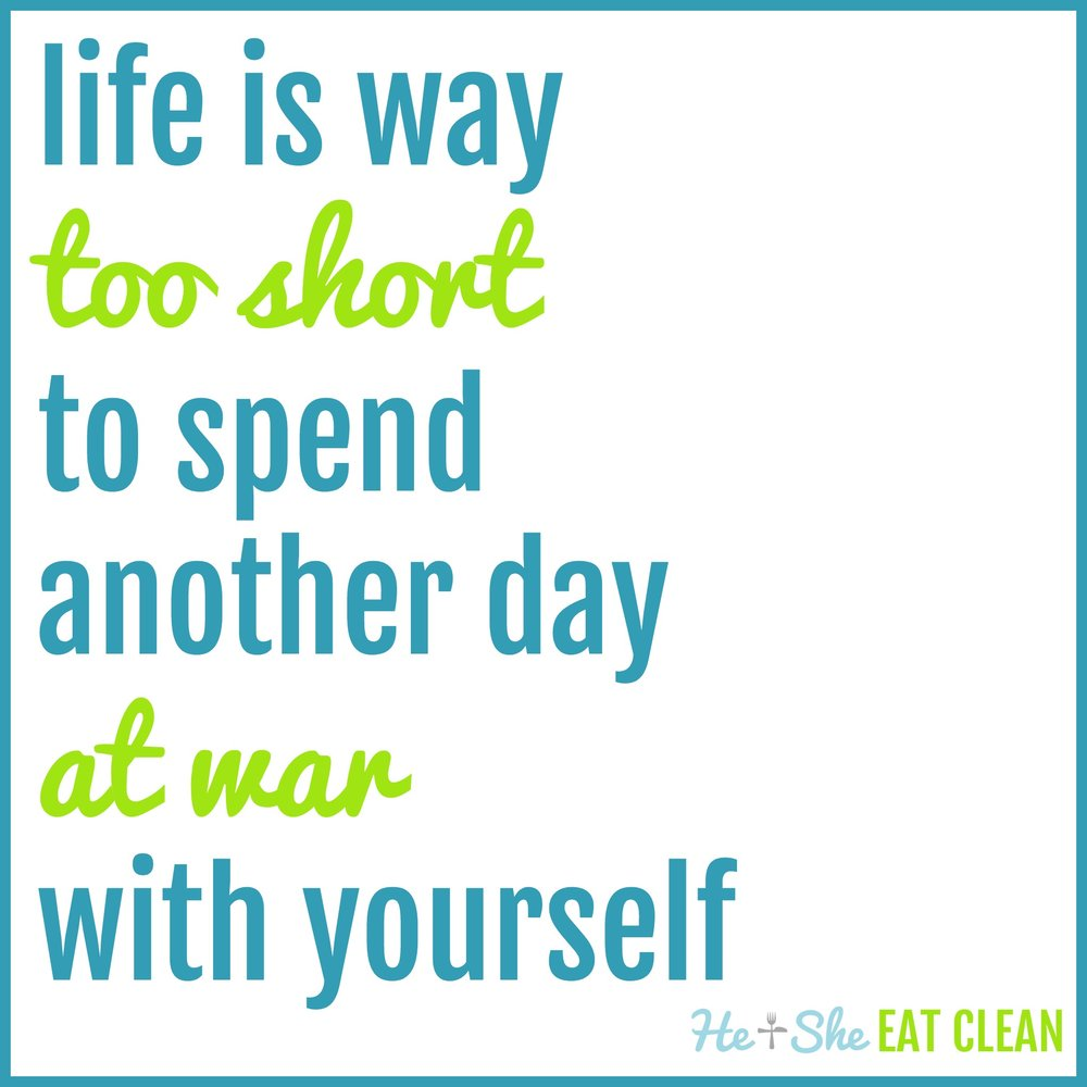 life is way too short to spend another day at war with yourself