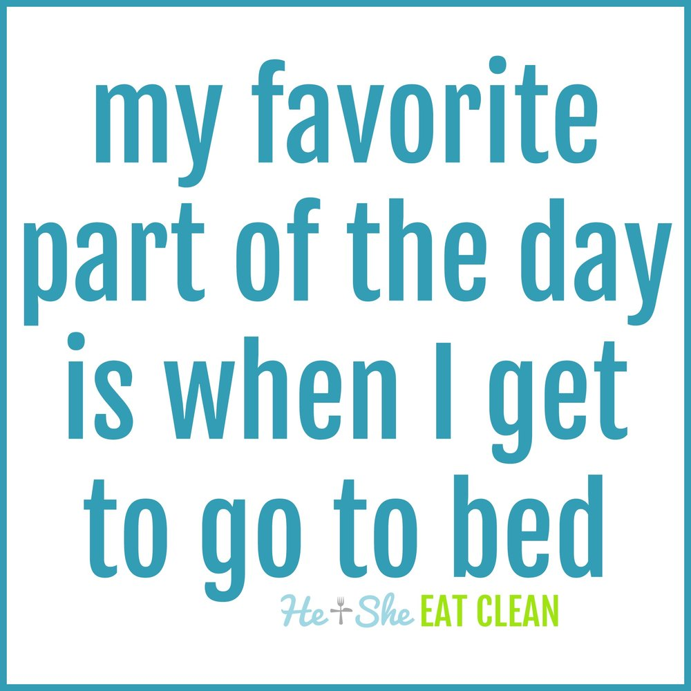 My favorite part of the day is when I get to go to bed.