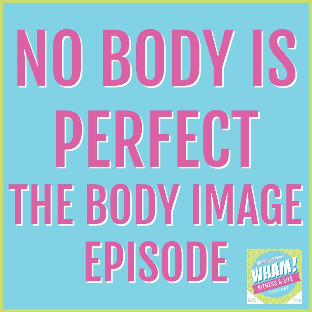 No Body Is Perfect: The Body Image Episode | WHAM Podcast