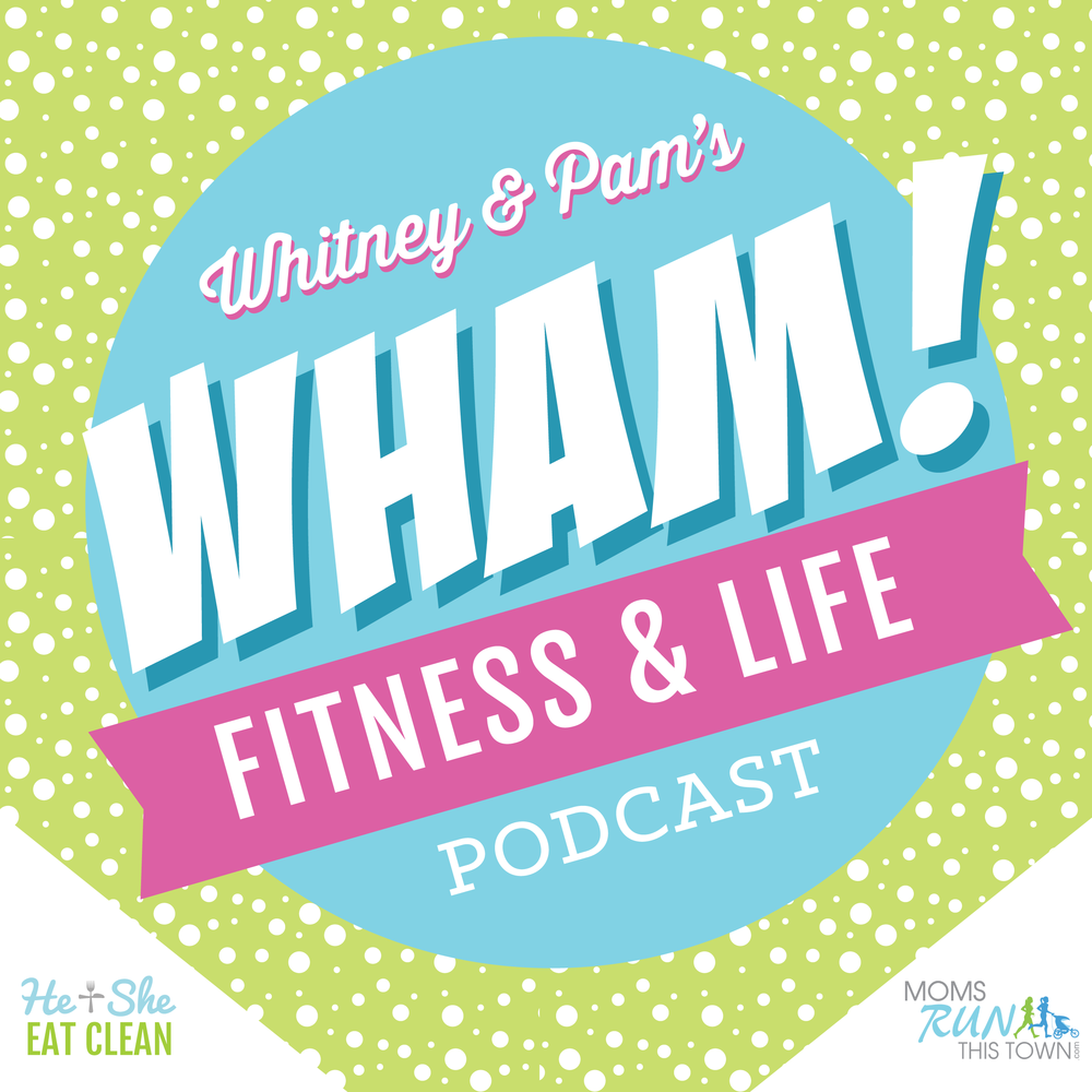 WHAM Fitness & Life Podcast | He and She Eat Clean | Moms RUN This Town