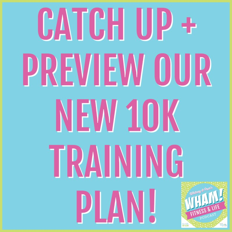 Catch Up with Us + Preview Our 10K Training Plan - WHAM Podcast #024